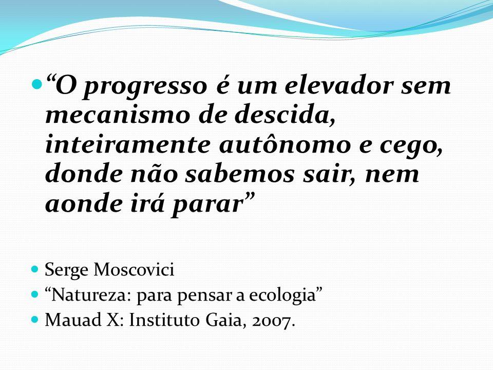 O progresso é um elevador sem mecanismo de descida, inteiramente autônomo e cego, donde não sabemos sair, nem aonde irá parar Serge Moscovici Natureza