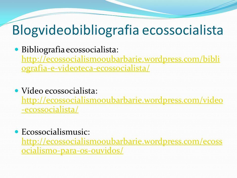 Blogvideobibliografia ecossocialista Bibliografia ecossocialista: http://ecossocialismooubarbarie.wordpress.com/bibli ografia-e-videoteca-ecossocialis
