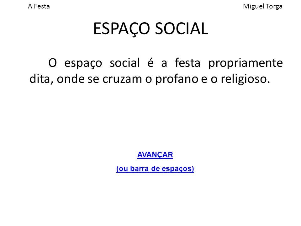 A FestaMiguel Torga ESPAÇO SOCIAL O espaço social é a festa propriamente dita, onde se cruzam o profano e o religioso.