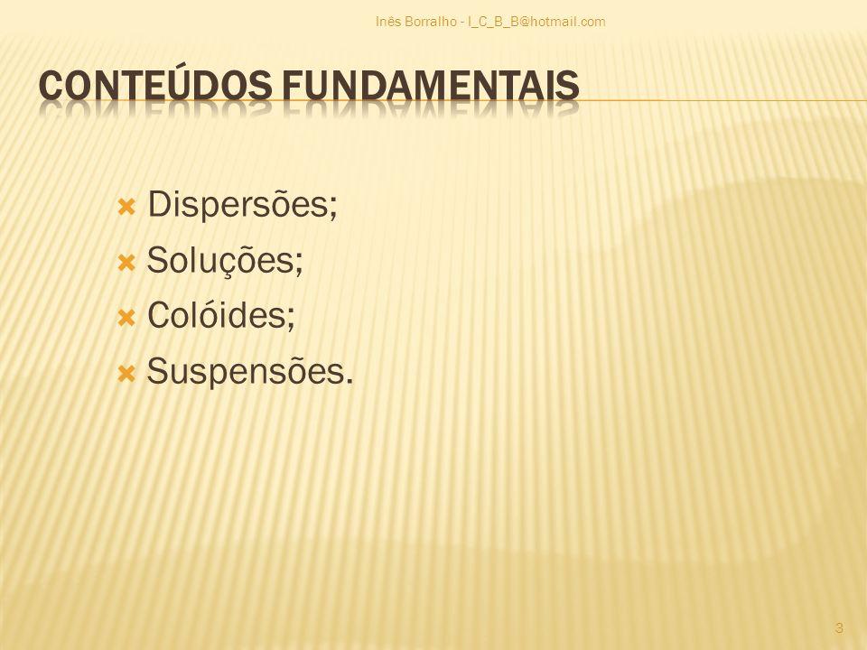Caracterizar disperso e dispersante; Caracterizar dispersão sólida, líquida e gasosa; Classificar critério de classificação de dispersões em soluções, colóides e suspensões; Explicar a composição qualitativa de soluções; Identificar a composição quantitativa de uma solução – unidades SI; Caracterizar o estado coloidal; Classificar Colóides; Associar suspensões às partículas heterogéneas; Referir o impacto ambiental e na saúde da matéria em suspensão quer em meios aquáticos que na atmosfera 4 Inês Borralho - I_C_B_B@hotmail.com