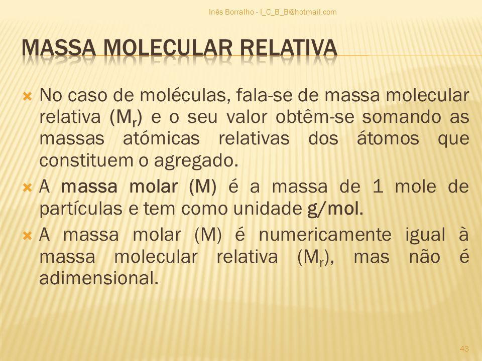 No caso de moléculas, fala-se de massa molecular relativa (M r ) e o seu valor obtêm-se somando as massas atómicas relativas dos átomos que constituem