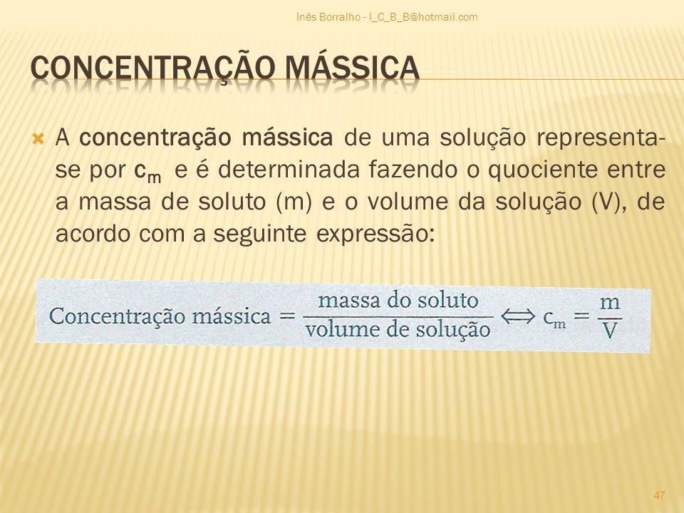 A concentração mássica de uma solução representa- se por c m e é determinada fazendo o quociente entre a massa de soluto (m) e o volume da solução (V)