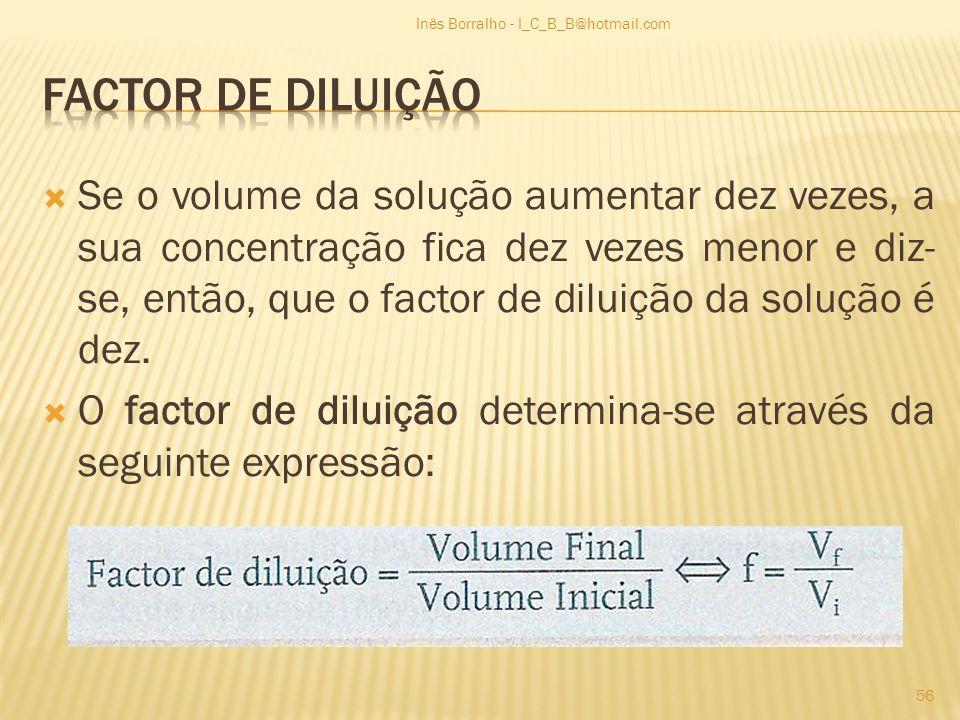 Se o volume da solução aumentar dez vezes, a sua concentração fica dez vezes menor e diz- se, então, que o factor de diluição da solução é dez. O fact