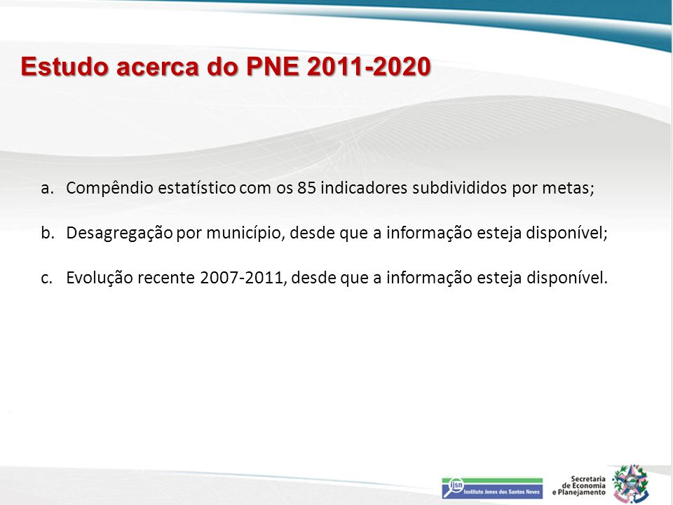 Estudo acerca do PNE 2011-2020 a.Compêndio estatístico com os 85 indicadores subdivididos por metas; b.Desagregação por município, desde que a informa
