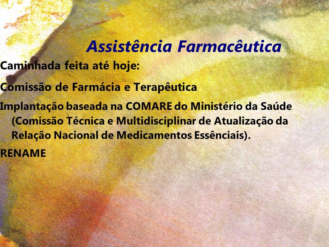 Assistência Farmacêutica Caminhada feita até hoje: Comissão de Farmácia e Terapêutica Implantação baseada na COMARE do Ministério da Saúde (Comissão Técnica e Multidisciplinar de Atualização da Relação Nacional de Medicamentos Essênciais).