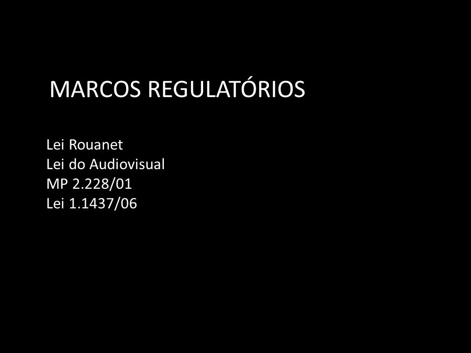 MARCOS REGULATÓRIOS Lei Rouanet Lei do Audiovisual MP 2.228/01 Lei 1.1437/06
