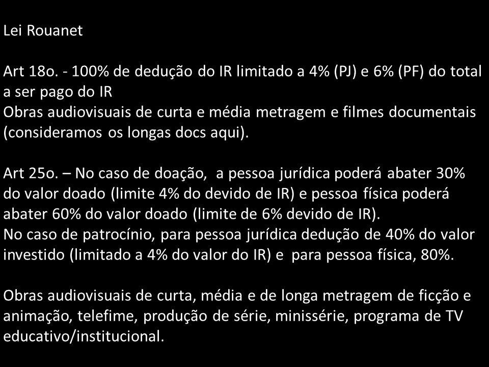 Lei Rouanet Art 18o. - 100% de dedução do IR limitado a 4% (PJ) e 6% (PF) do total a ser pago do IR Obras audiovisuais de curta e média metragem e fil