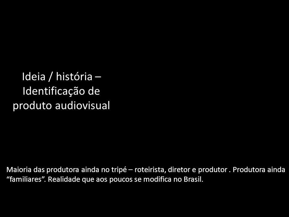 Ideia / história – Identificação de produto audiovisual Maioria das produtora ainda no tripé – roteirista, diretor e produtor. Produtora ainda familia