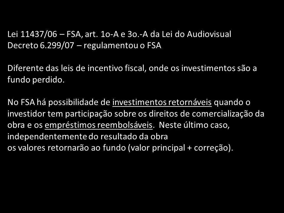 Lei 11437/06 – FSA, art. 1o-A e 3o.-A da Lei do Audiovisual Decreto 6.299/07 – regulamentou o FSA Diferente das leis de incentivo fiscal, onde os inve