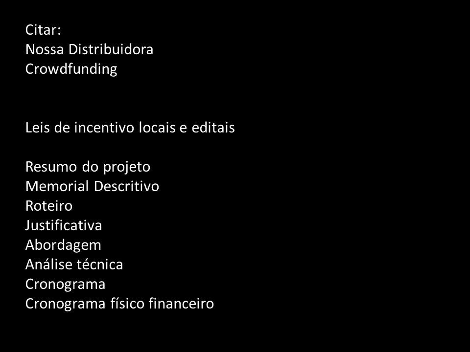 Citar: Nossa Distribuidora Crowdfunding Leis de incentivo locais e editais Resumo do projeto Memorial Descritivo Roteiro Justificativa Abordagem Análi