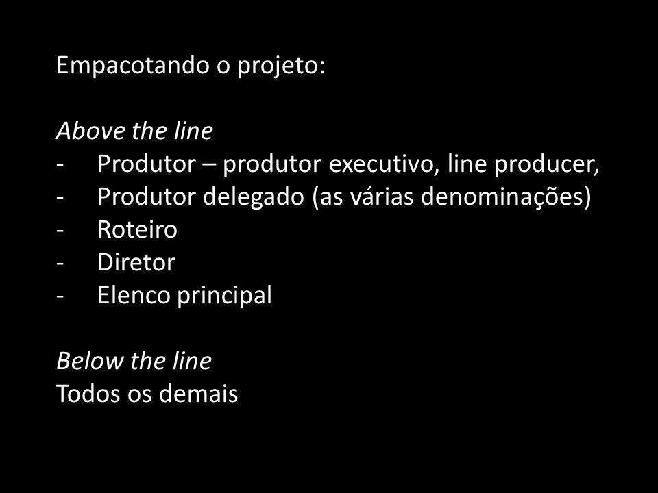 Empacotando o projeto: Above the line -Produtor – produtor executivo, line producer, -Produtor delegado (as várias denominações) -Roteiro -Diretor -El