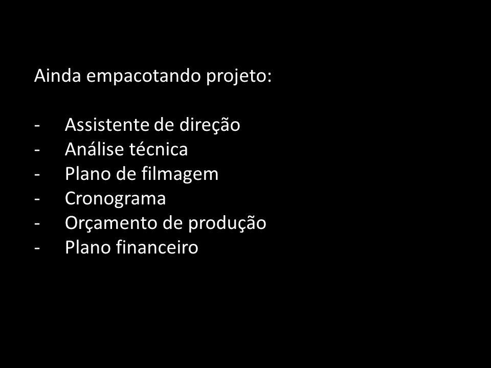 Ainda empacotando projeto: -Assistente de direção -Análise técnica -Plano de filmagem -Cronograma -Orçamento de produção -Plano financeiro