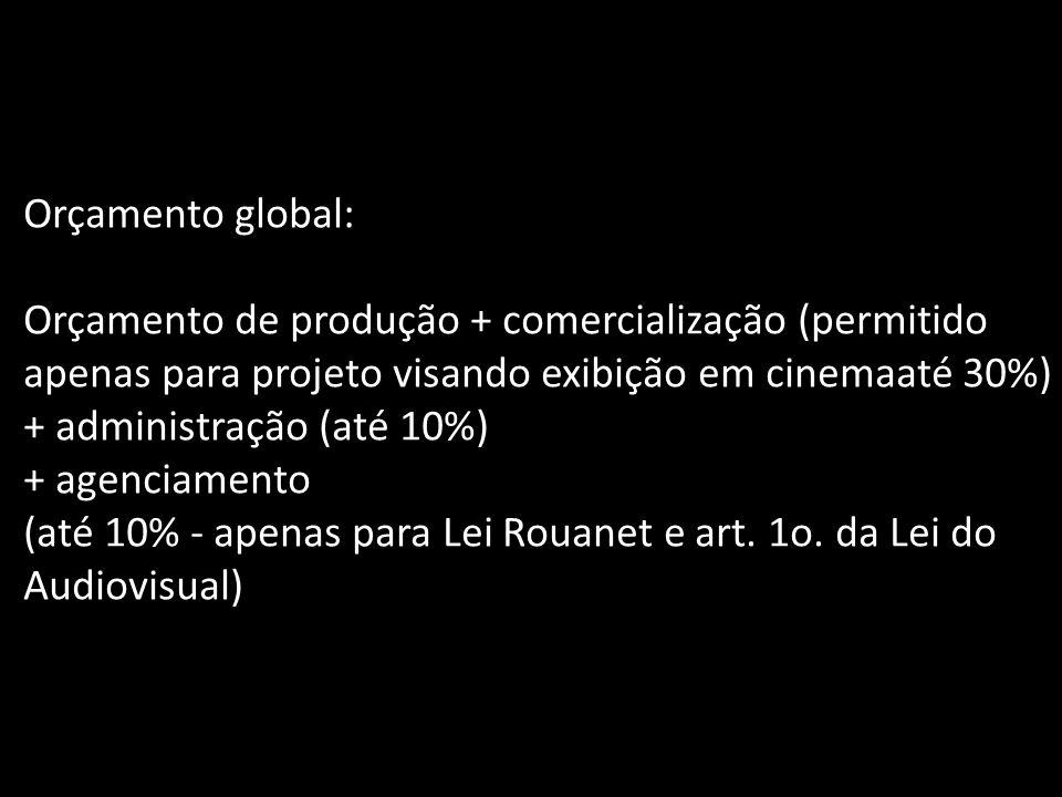 Orçamento global: Orçamento de produção + comercialização (permitido apenas para projeto visando exibição em cinemaaté 30%) + administração (até 10%)