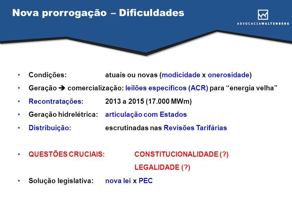 Nova prorrogação – Dificuldades Condições:atuais ou novas (modicidade x onerosidade) Geração comercialização: leilões específicos (ACR) para energia velha Recontratações:2013 a 2015 (17.000 MWm) Geração hidrelétrica:articulação com Estados Distribuição:escrutinadas nas Revisões Tarifárias QUESTÕES CRUCIAIS:CONSTITUCIONALIDADE ( ) LEGALIDADE ( ) Solução legislativa:nova lei x PEC