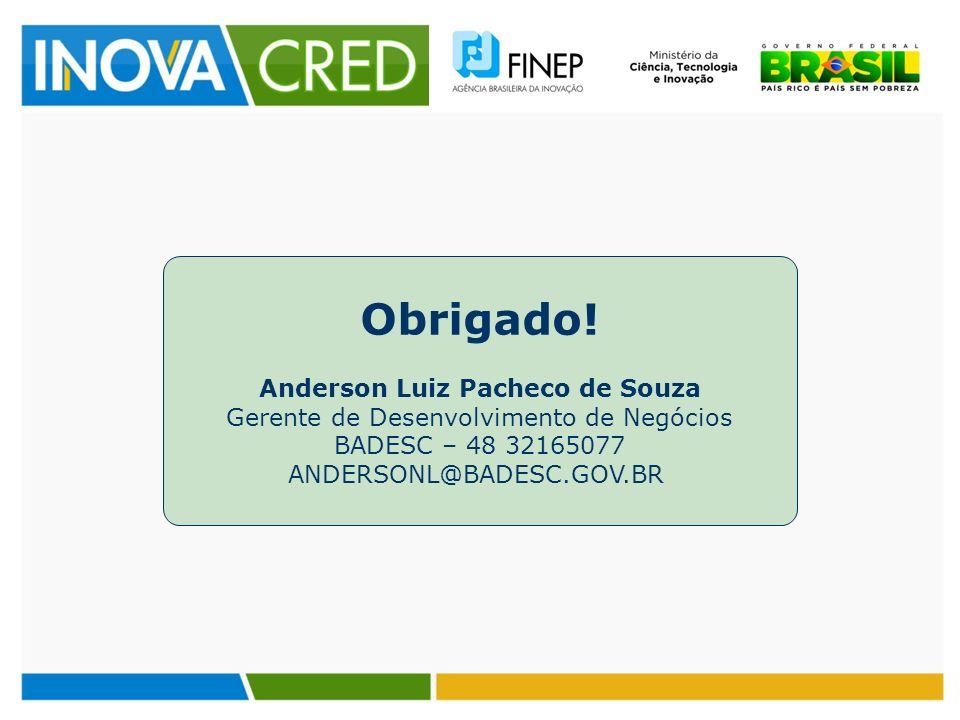 Obrigado! Anderson Luiz Pacheco de Souza Gerente de Desenvolvimento de Negócios BADESC – 48 32165077 ANDERSONL@BADESC.GOV.BR