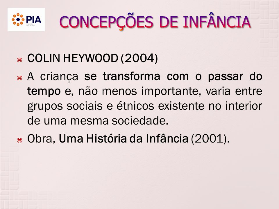 COLIN HEYWOOD (2004) A criança se transforma com o passar do tempo e, não menos importante, varia entre grupos sociais e étnicos existente no interior de uma mesma sociedade.