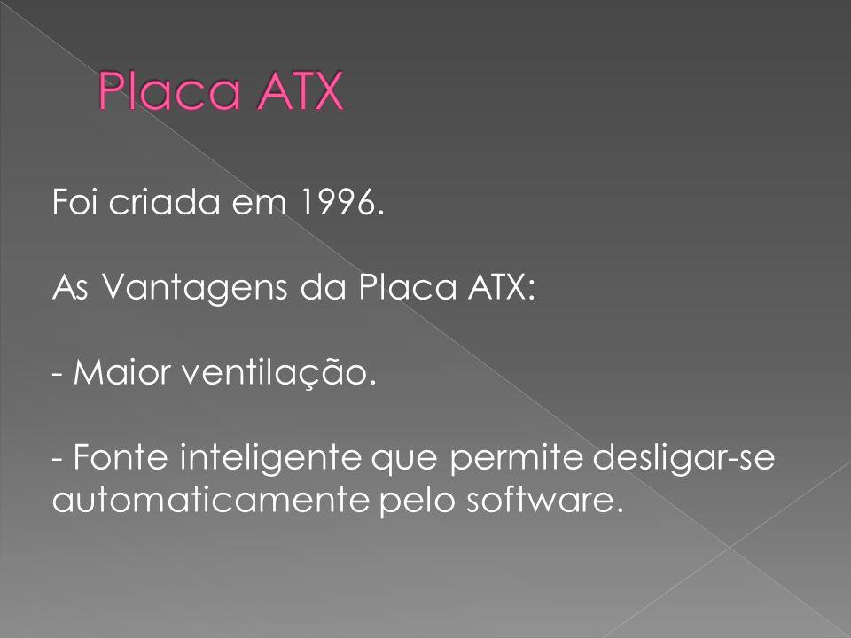 Foi criada em 1996. As Vantagens da Placa ATX: - Maior ventilação. - Fonte inteligente que permite desligar-se automaticamente pelo software.
