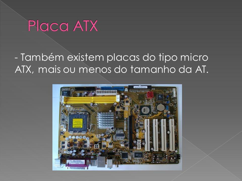 - Também existem placas do tipo micro ATX, mais ou menos do tamanho da AT.