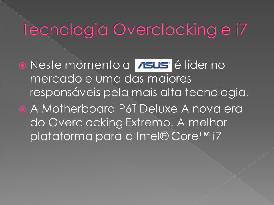 Neste momento a é líder no mercado e uma das maiores responsáveis pela mais alta tecnologia. A Motherboard P6T Deluxe A nova era do Overclocking Extre