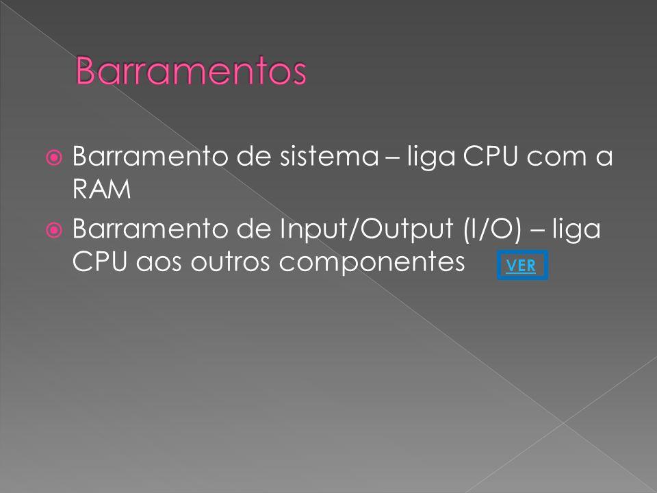 Barramento de sistema – liga CPU com a RAM Barramento de Input/Output (I/O) – liga CPU aos outros componentes VER