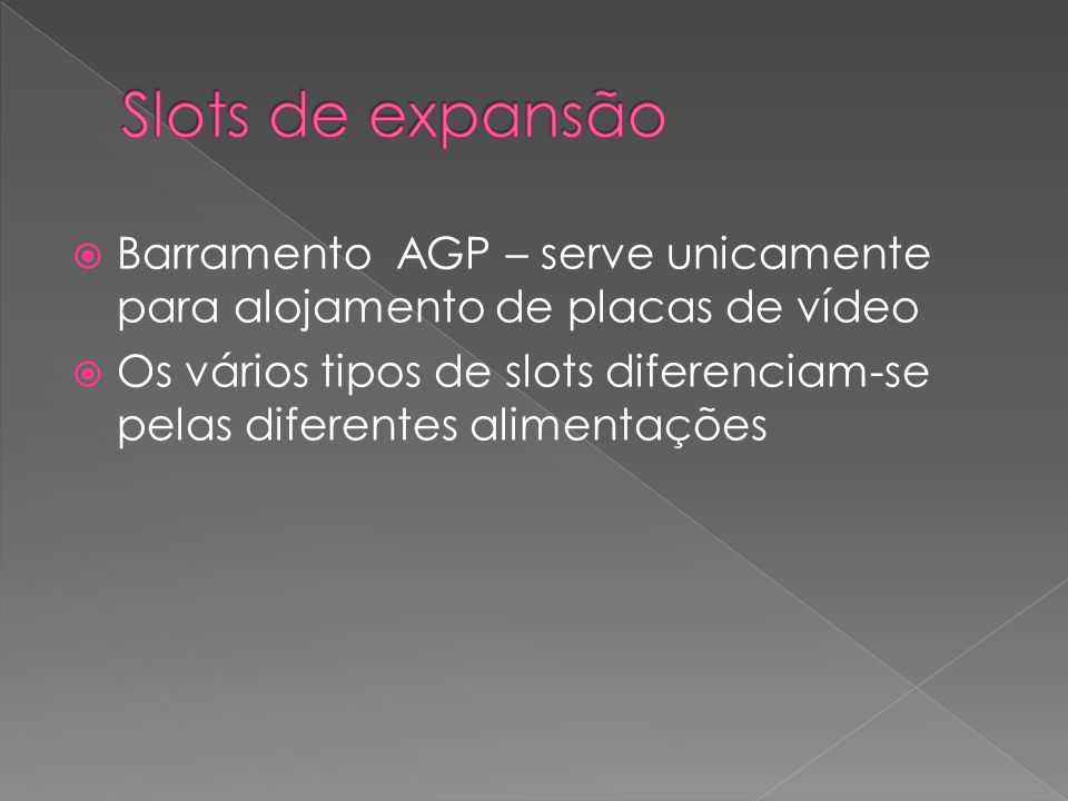 Barramento AGP – serve unicamente para alojamento de placas de vídeo Os vários tipos de slots diferenciam-se pelas diferentes alimentações