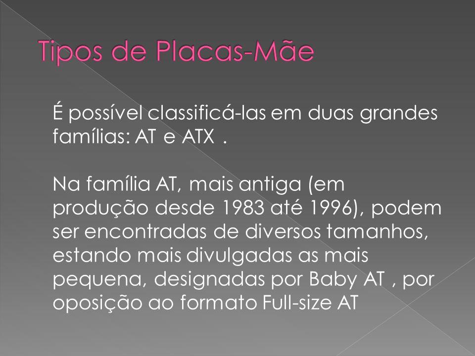 Placa-mãe Baby-AT Esta placa-mãe tem 8.5 (± 20 cm) de largura e, normalmente, 13 (± 30 cm) de comprimento.