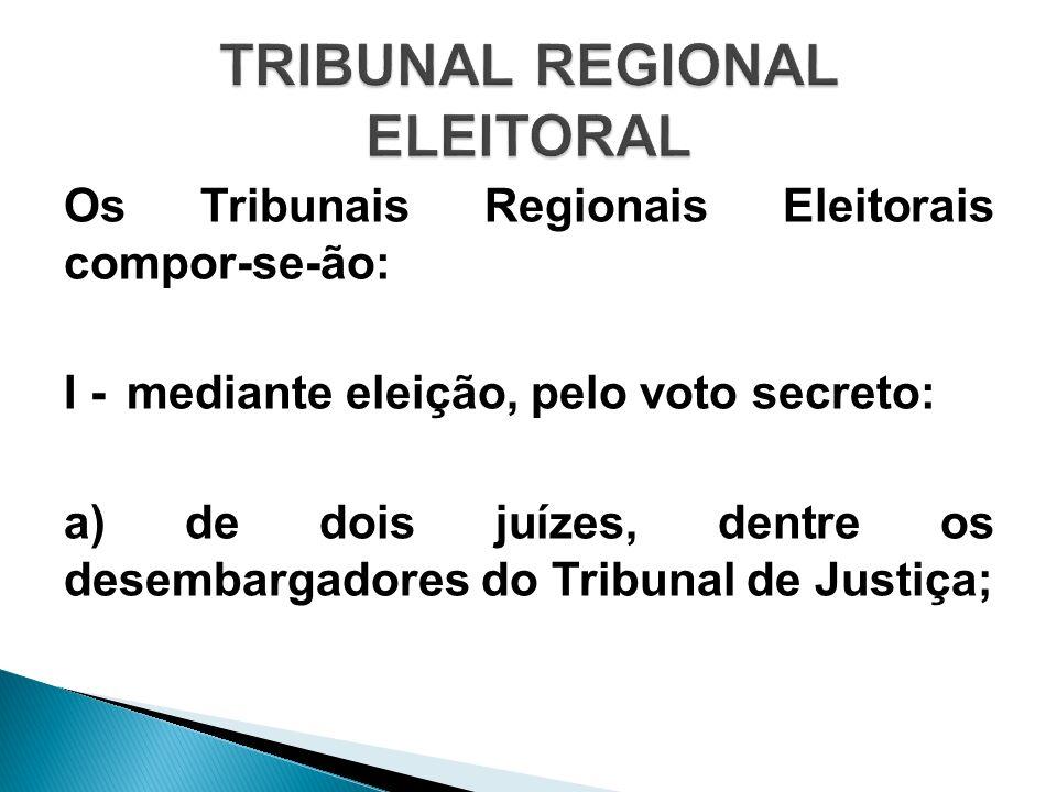Os Tribunais Regionais Eleitorais compor-se-ão: I - mediante eleição, pelo voto secreto: a) de dois juízes, dentre os desembargadores do Tribunal de J