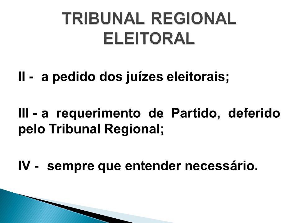 II - a pedido dos juízes eleitorais; III - a requerimento de Partido, deferido pelo Tribunal Regional; IV - sempre que entender necessário.