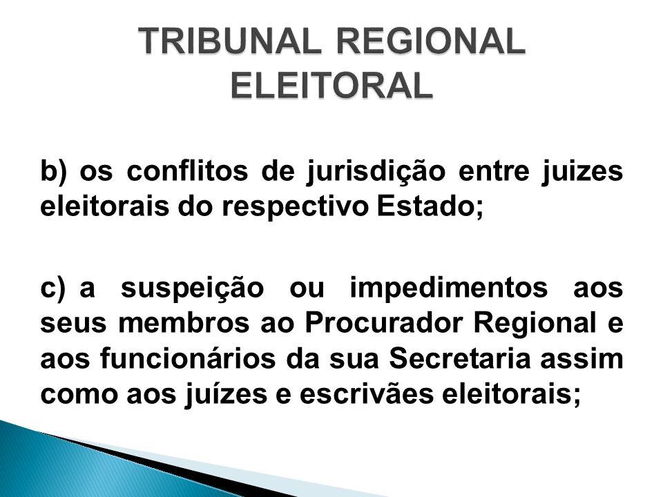 b)os conflitos de jurisdição entre juizes eleitorais do respectivo Estado; c)a suspeição ou impedimentos aos seus membros ao Procurador Regional e aos