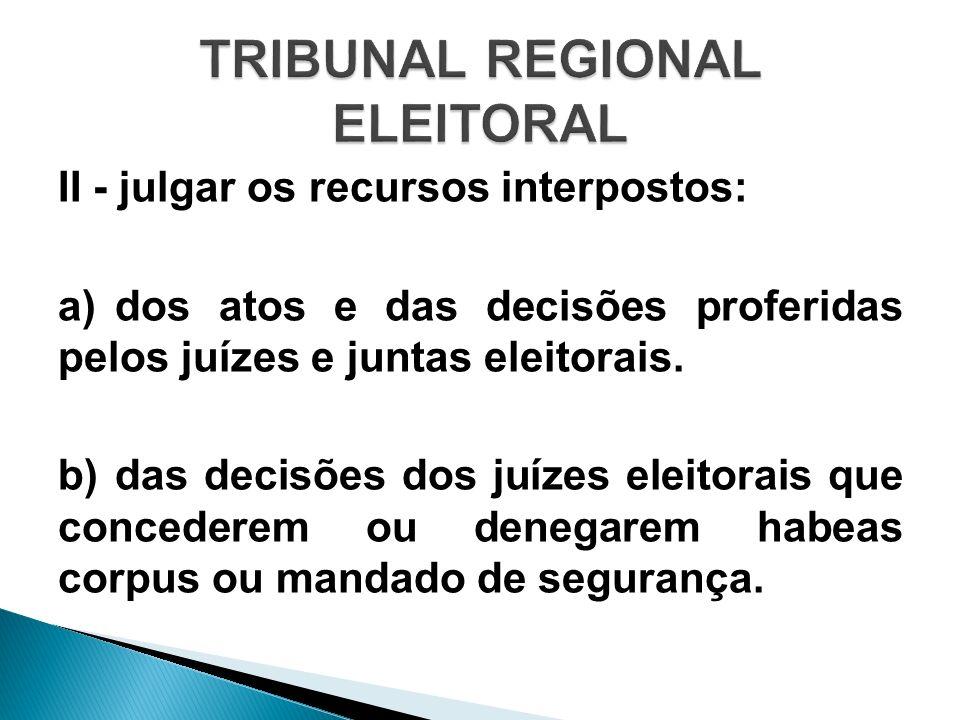 II - julgar os recursos interpostos: a)dos atos e das decisões proferidas pelos juízes e juntas eleitorais. b)das decisões dos juízes eleitorais que c