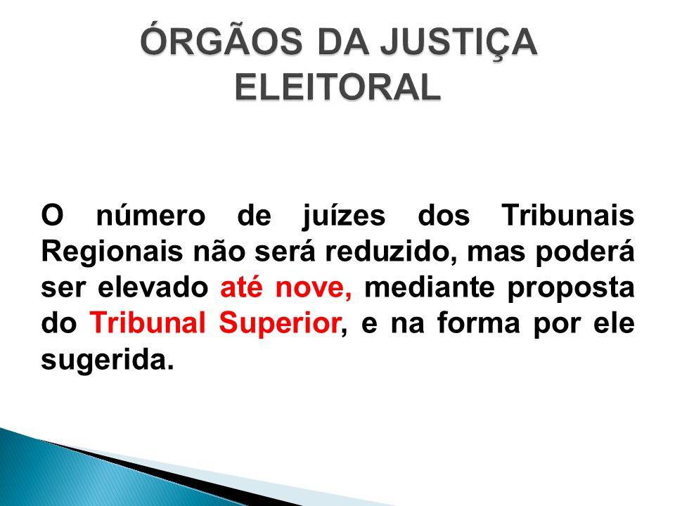 O número de juízes dos Tribunais Regionais não será reduzido, mas poderá ser elevado até nove, mediante proposta do Tribunal Superior, e na forma por