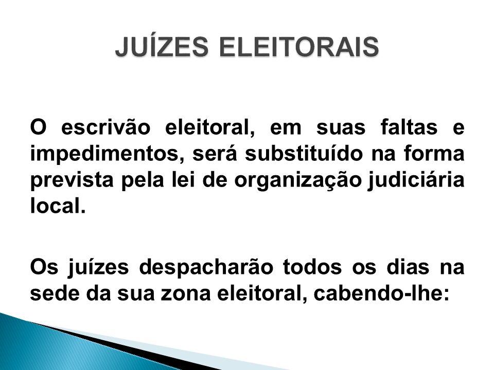 O escrivão eleitoral, em suas faltas e impedimentos, será substituído na forma prevista pela lei de organização judiciária local. Os juízes despacharã
