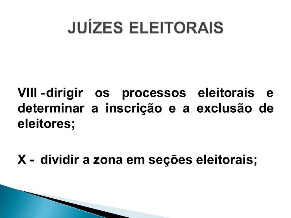 VIII -dirigir os processos eleitorais e determinar a inscrição e a exclusão de eleitores; X - dividir a zona em seções eleitorais;