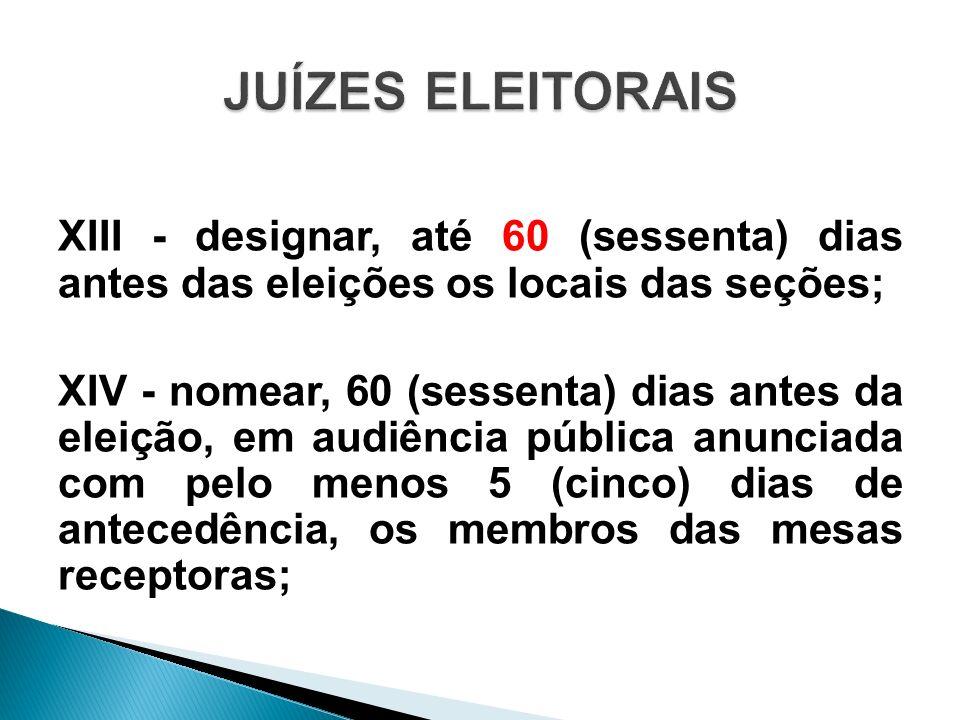 XIII - designar, até 60 (sessenta) dias antes das eleições os locais das seções; XIV - nomear, 60 (sessenta) dias antes da eleição, em audiência públi