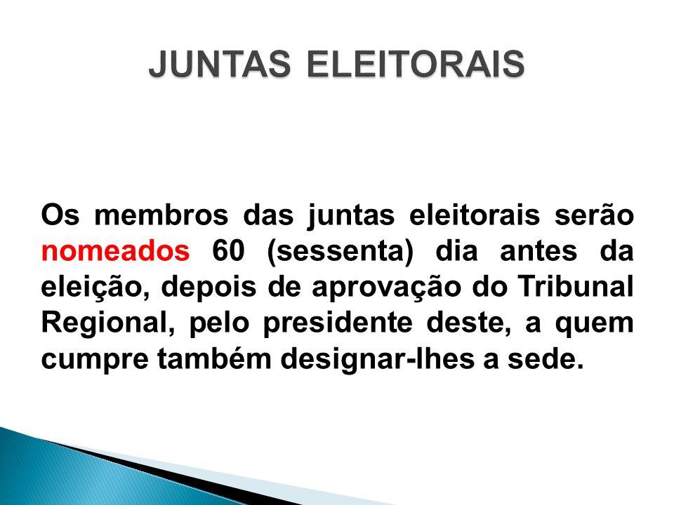 Os membros das juntas eleitorais serão nomeados 60 (sessenta) dia antes da eleição, depois de aprovação do Tribunal Regional, pelo presidente deste, a