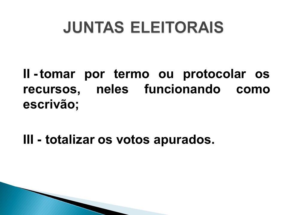 II -tomar por termo ou protocolar os recursos, neles funcionando como escrivão; III -totalizar os votos apurados.