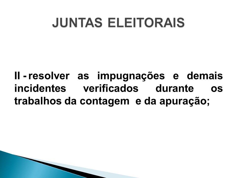 II -resolver as impugnações e demais incidentes verificados durante os trabalhos da contagem e da apuração;