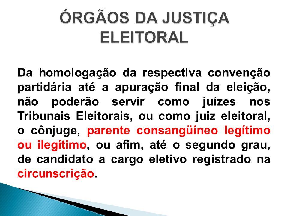 Da homologação da respectiva convenção partidária até a apuração final da eleição, não poderão servir como juízes nos Tribunais Eleitorais, ou como ju