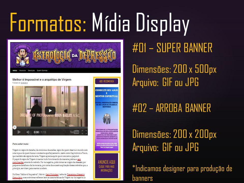 Formatos: Mídia Display #01 – SUPER BANNER Dimensões: 200 x 500px Arquivo: GIF ou JPG #02 – ARROBA BANNER Dimensões: 200 x 200px Arquivo: GIF ou JPG *