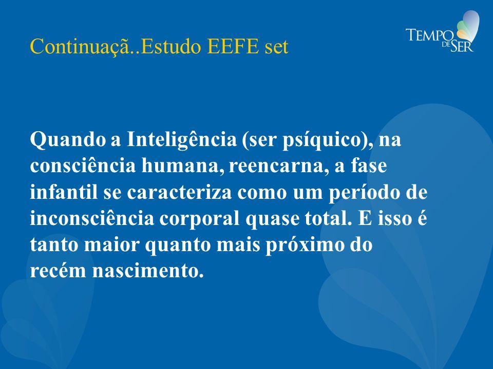 Continuaçã..Estudo EEFE set Quando a Inteligência (ser psíquico), na consciência humana, reencarna, a fase infantil se caracteriza como um período de
