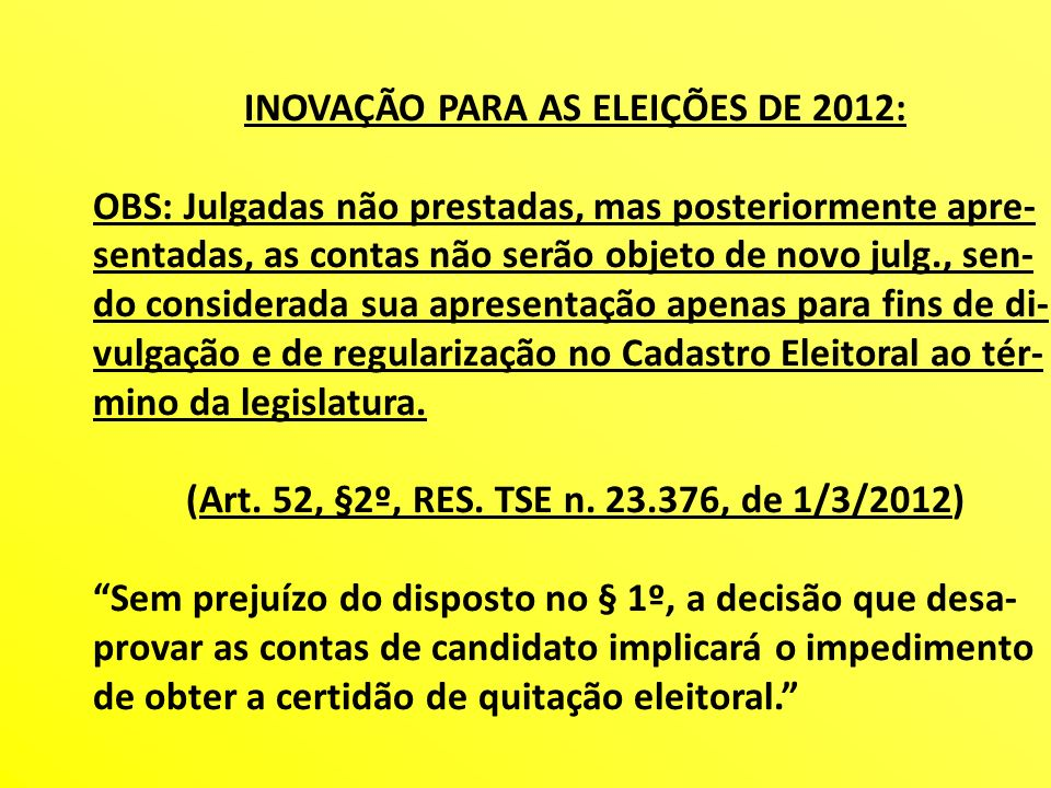 INOVAÇÃO PARA AS ELEIÇÕES DE 2012: OBS: Julgadas não prestadas, mas posteriormente apre- sentadas, as contas não serão objeto de novo julg., sen- do c