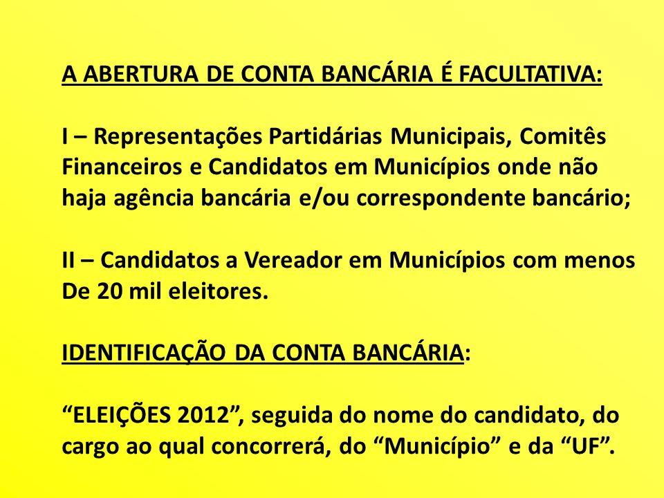 A ABERTURA DE CONTA BANCÁRIA É FACULTATIVA: I – Representações Partidárias Municipais, Comitês Financeiros e Candidatos em Municípios onde não haja ag
