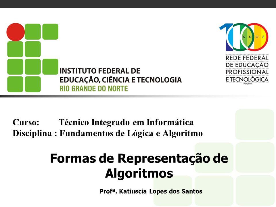 Curso: Técnico Integrado em Informática Disciplina : Fundamentos de Lógica e Algoritmo Formas de Representação de Algoritmos Profª. Katiuscia Lopes do