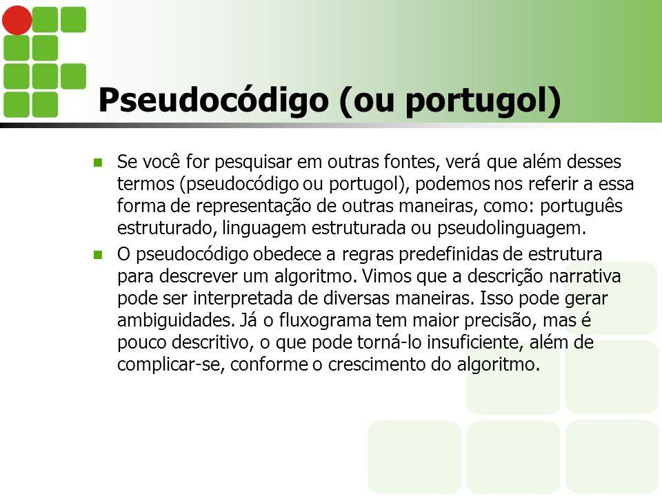 Pseudocódigo (ou portugol) Se você for pesquisar em outras fontes, verá que além desses termos (pseudocódigo ou portugol), podemos nos referir a essa