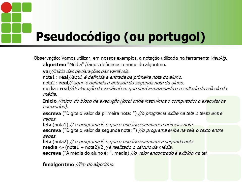 Pseudocódigo (ou portugol) Observação: Vamos utilizar, em nossos exemplos, a notação utilizada na ferramenta VisuAlg. algoritmo