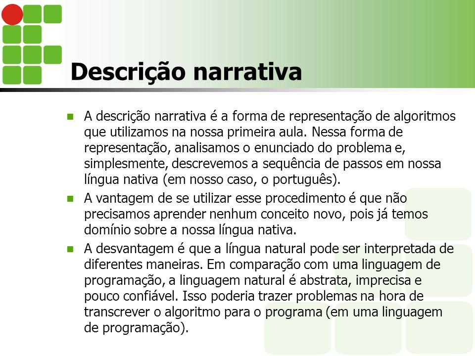 Descrição narrativa A descrição narrativa é a forma de representação de algoritmos que utilizamos na nossa primeira aula. Nessa forma de representação