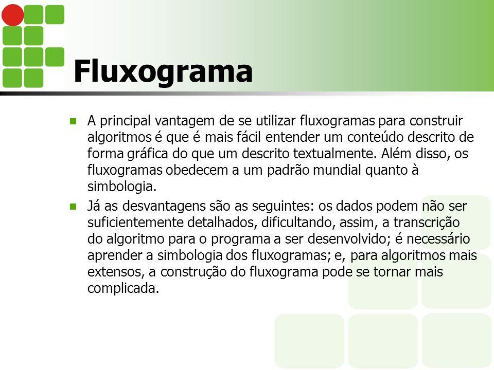 Fluxograma A principal vantagem de se utilizar fluxogramas para construir algoritmos é que é mais fácil entender um conteúdo descrito de forma gráfica