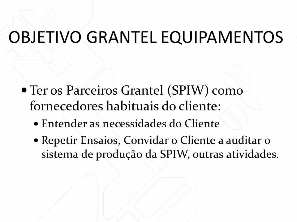 OBJETIVO GRANTEL EQUIPAMENTOS Ter os Parceiros Grantel (SPIW) como fornecedores habituais do cliente: Entender as necessidades do Cliente Repetir Ensaios, Convidar o Cliente a auditar o sistema de produção da SPIW, outras atividades.