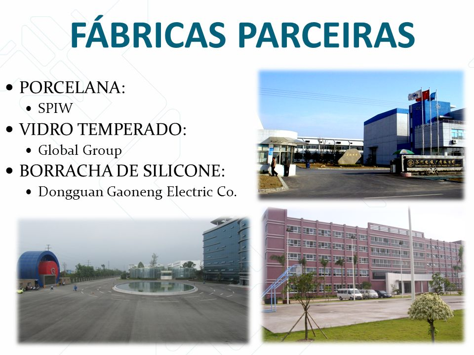 PORCELANA: SPIW VIDRO TEMPERADO: Global Group BORRACHA DE SILICONE: Dongguan Gaoneng Electric Co. FÁBRICAS PARCEIRAS