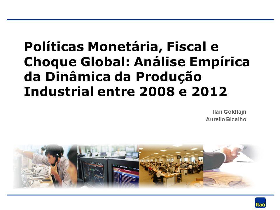 Ilan Goldfajn Aurelio Bicalho Políticas Monetária, Fiscal e Choque Global: Análise Empírica da Dinâmica da Produção Industrial entre 2008 e 2012